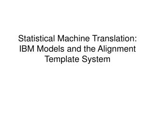 Statistical Machine Translation: IBM Models and the Alignment Template System