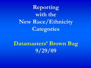 Reporting  with the  New Race/Ethnicity Categories Datamasters' Brown Bag 9/29/09