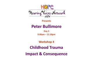 Presents Peter Bullimore Day 3 9.00am – 12.30pm Workshop 4 Childhood Trauma Impact & Consequence
