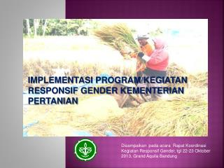 IMPLEMENTASI PROGRAM/KEGIATAN RESPONSIF GENDER KEMENTERIAN  PERTANIAN