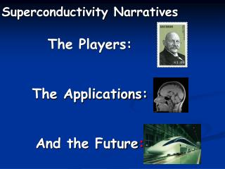 Superconductivity Narratives The Players:  The Applications:  A nd the Future :