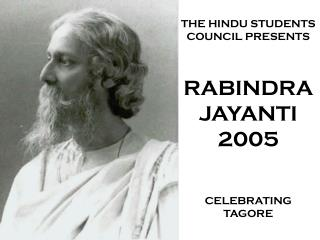 THE HINDU STUDENTS COUNCIL PRESENTS RABINDRA JAYANTI 2005 CELEBRATING TAGORE