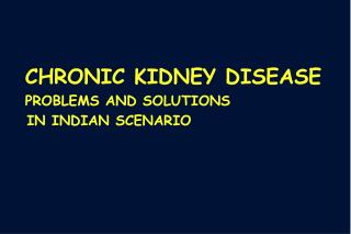 CHRONIC KIDNEY DISEASE PROBLEMS AND SOLUTIONS    IN INDIAN SCENARIO