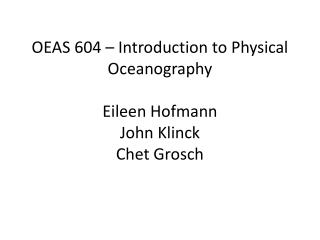 OEAS 604 – Introduction to Physical Oceanography  Eileen Hofmann John  Klinck Chet  Grosch