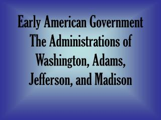 Early American Government The Administrations of Washington, Adams, Jefferson, and Madison