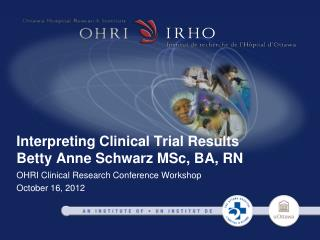 Interpreting Clinical Trial Results Betty Anne Schwarz MSc, BA, RN