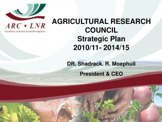 AGRICULTURAL RESEARCH COUNCIL Strategic Plan 2010/11- 2014/15 DR. Shadrack. R. Moephuli President & CEO