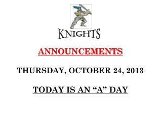 "ANNOUNCEMENTS THURSDAY, OCTOBER 24, 2013 TODAY IS AN ""A"" DAY"