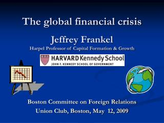 The global financial crisis Jeffrey Frankel Harpel Professor of Capital Formation & Growth