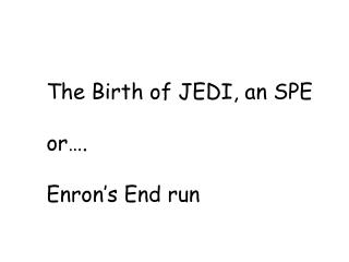The Birth of JEDI, an SPE or…. Enron's End run