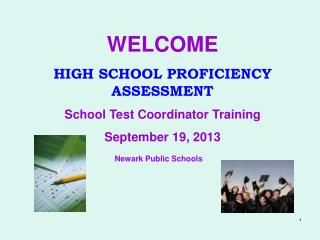WELCOME HIGH SCHOOL PROFICIENCY ASSESSMENT School Test Coordinator Training September 19, 2013