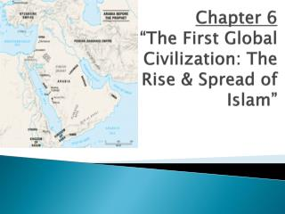 "Chapter 6 ""The First Global Civilization: The Rise & Spread of Islam"""
