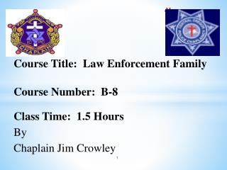 Course Title:  Law Enforcement Family Course Number:  B-8 Class Time:  1.5 Hours By