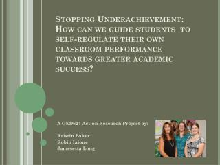 A GED624 Action Research Project by: Kristin Baker Robin  Iaione Jamesetta  Long