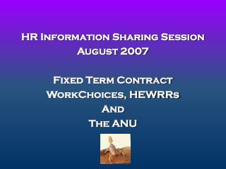HR Information Sharing Session August 2007 Fixed Term Contract WorkChoices, HEWRRs And  The ANU