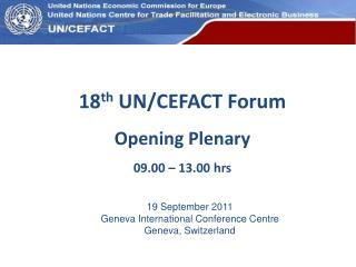 18 th  UN/CEFACT Forum Opening Plenary 09.00 – 13.00 hrs