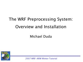 The WRF Preprocessing System: Overview and Installation