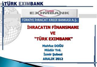 """İHRACATIN FİNANSMANI VE  """"TÜRK EXIMBANK"""" Mahfuz DOĞU Müdür Yrd. İzmir Şubesi ARALIK 2012"""