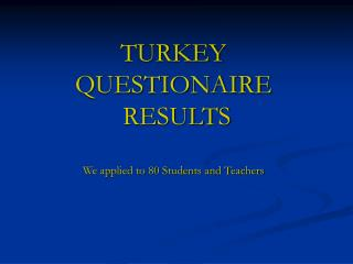 TURKEY  QUESTIONAIRE   RESULTS We applied to 80 Students and Teachers