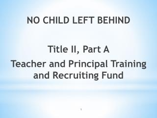 NO CHILD LEFT BEHIND Title II, Part A Teacher and Principal Training and Recruiting Fund