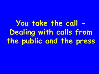You take the call - Dealing with calls from the public and the press