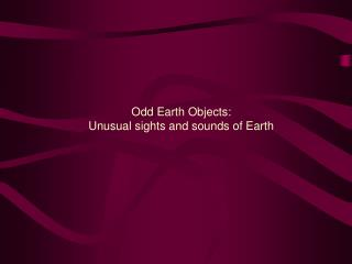 Odd Earth Objects:  Unusual sights and sounds of Earth