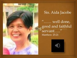 "Sis. Aida  Jacobe ""…… well done, good and faithful servant….."" Matthew 25:21"