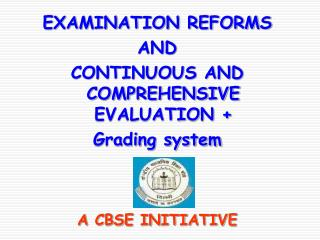 EXAMINATION REFORMS AND CONTINUOUS AND COMPREHENSIVE EVALUATION +  Grading system A CBSE INITIATIVE