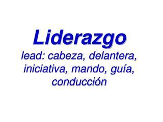 Liderazgo lead: cabeza, delantera, iniciativa, mando, guía, conducción