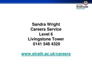 Sandra Wright Careers Service Level 6 Livingstone Tower  0141 548 4320 strath.ac.uk/careers