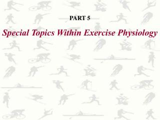 PART 5 Special Topics Within Exercise Physiology