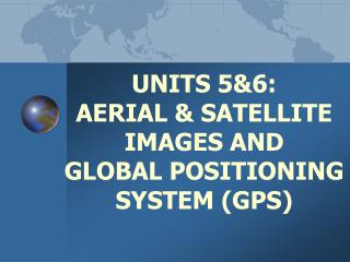 UNITS 5&6: AERIAL & SATELLITE IMAGES AND  GLOBAL POSITIONING SYSTEM (GPS )