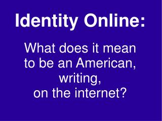 Identity Online: What does it mean to be an American, writing, on the internet?