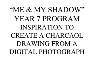 """ME & MY SHADOW"" YEAR 7 PROGRAM INSPIRATION TO CREATE A CHARCAOL DRAWING FROM A DIGITAL PHOTOGRAPH"