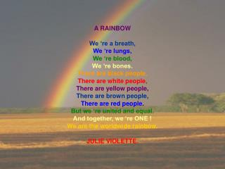 A RAINBOW We 're a breath, We 're lungs, We 're blood, We 're bones. There are black people,