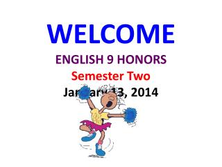 WELCOME ENGLISH 9 HONORS Semester Two January 13, 2014