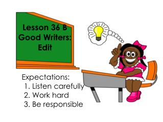 Lesson 36 B Good Writers:  Edit  Expectations: 					1. Listen carefully 					2. Work hard