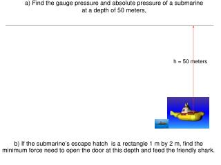 a) Find the gauge pressure and absolute pressure of a submarine at a depth of 50 meters,