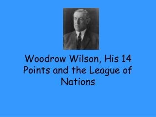Woodrow Wilson, His 14 Points and the League of Nations