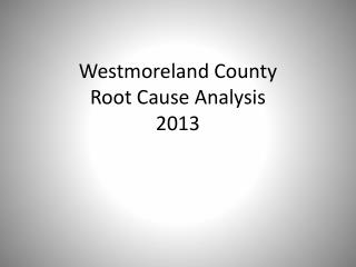 Westmoreland County  Root Cause Analysis  2013