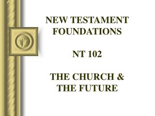 NEW TESTAMENT FOUNDATIONS NT 102 THE CHURCH &  THE FUTURE