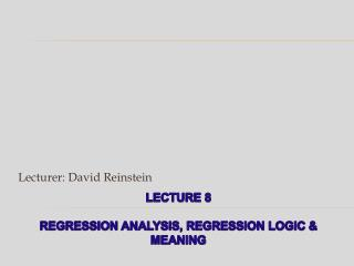 Lecture 8 regression analysis, regression logic & meaning