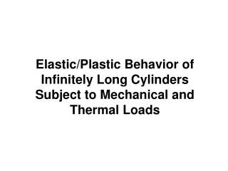 Elastic/Plastic Behavior of Infinitely Long Cylinders Subject to Mechanical and Thermal Loads