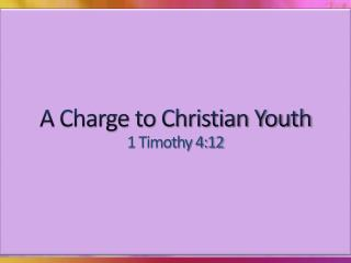 A Charge to Christian Youth 1 Timothy 4:12