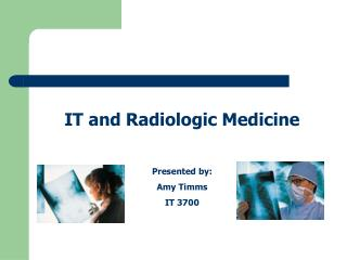 IT and Radiologic Medicine Presented by: Amy Timms IT 3700