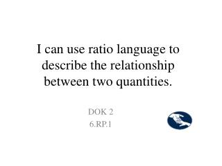I can use ratio language to describe the relationship between two quantities.