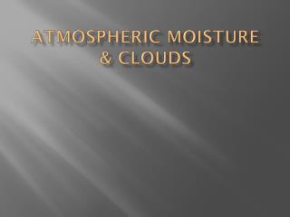 Atmospheric  Moisture & Clouds
