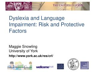 Dyslexia and Language Impairment: Risk and Protective Factors Maggie Snowling University of York