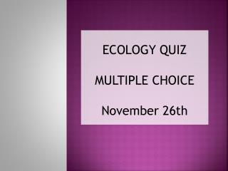 ECOLOGY QUIZ MULTIPLE CHOICE November 26th