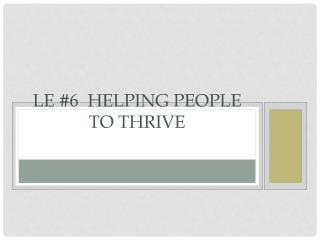 LE #6  Helping People to Thrive